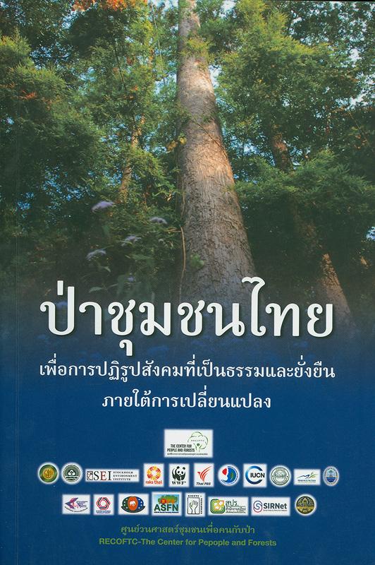 ป่าชุมชนไทย :เพื่อการปฏิรูปสังคมที่เป็นธรรมและยั่งยืนภายใต้การเปลี่ยนแปลง /ระวีถาวร, บรรณาธิการ