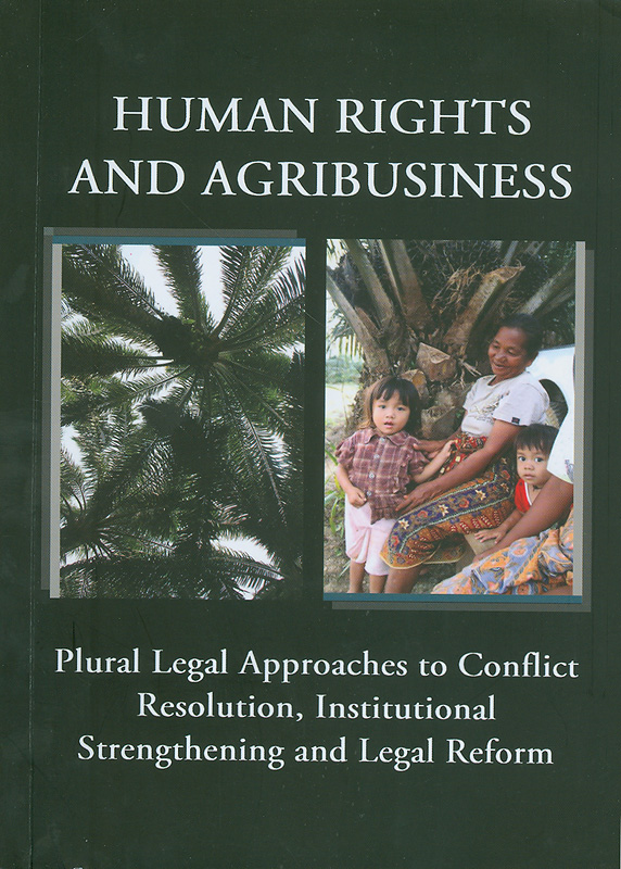 Human rights and agribusiness :plural legal approaches to conflict resolution, institutional strengthening and legal reform/Edited by Sophie Chao and Marcus Colchester||Proceeding of the workshop at Bali, Indonesia 28th November - 1st December 2011