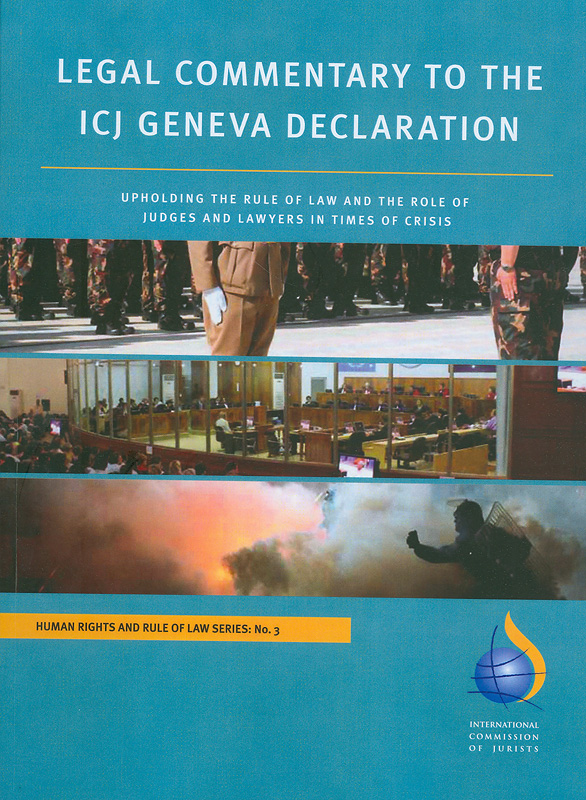 Legal commentary to the ICJ Geneva declaration :upholding the rule of law and the role of judges and lawyers in times of crisis/International Commission of Jurists||ข้อคิดเห็นทางกฎหมายต่อปฏิญญาเจนีวาของ ICJ : ผดุงหลักนิติธรรมและบทบาทของผู้พิพากษาและทนายความในภาวะวิกฤติ||Human rights and rule of law series ;No.3|อนุกรมสิทธิมนุษยชนและหลักนิติธรรม ; ลำดับที่ 3