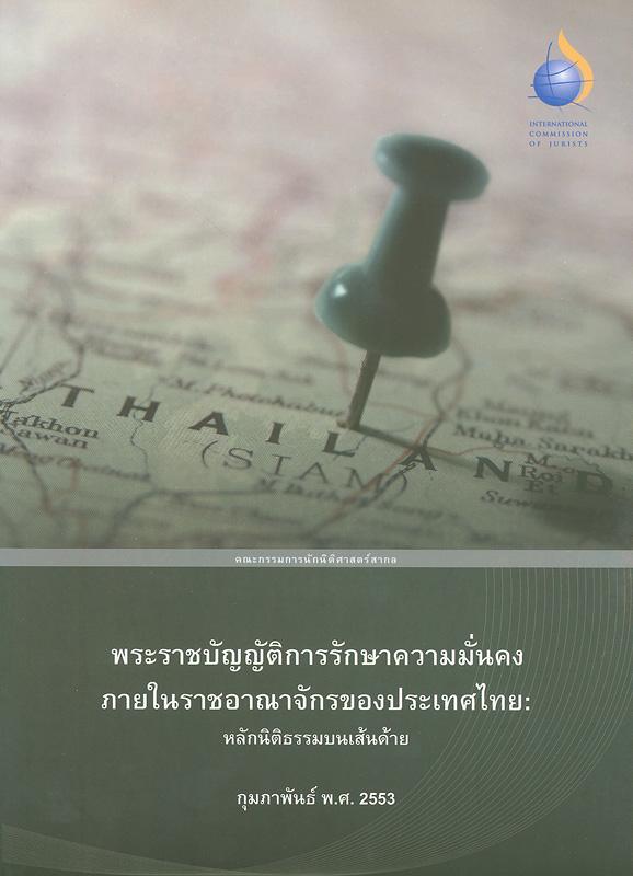 พระราชบัญญัติการรักษาความมั่นคงภายในราชอาณาจักรของประเทศไทย :หลักนิติธรรมบนเส้นด้าย /คณะกรรมการนักนิติศาสตร์สากล สำนักงานภูมิภาคเอเชียแปซิฟิก||Thailand's internal security act : risking the rule of law?