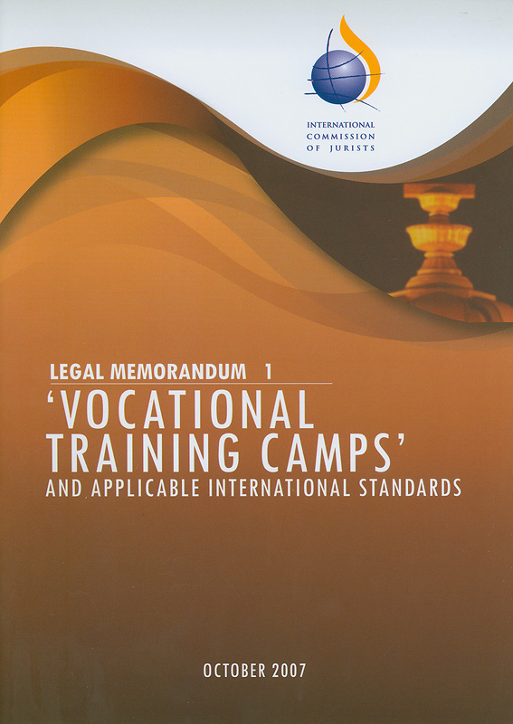Vocational training camps and applicable international standards/International Commission of Jurists  Legal memorandum 1 : vocational training camps and applicable international standards ค่ายฝึกอบรมอาชีพ กับมาตรฐานและข้อพึงปฏิบัติระหว่างประเทศที่เกี่ยวข้อง  Legal memorandum ;1 ข้อสังเกตด้านกฎหมาย ;1