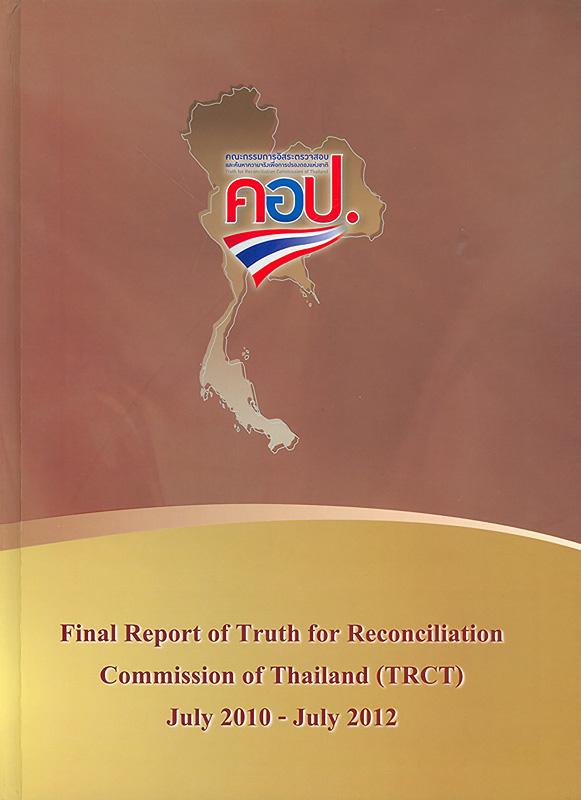 Final report of Truth for Reconciliation Commission of Thailand (TRCT) July 2010 - July 2012/Truth for Reconciliation Commission of Thailand (TRCT)||รายงานฉบับสมบูรณ์คณะกรรมการอิสระตรวจสอบและค้นหาความจริงเพื่อการปรองดองแห่งชาติ (คอป.) กรกฎาคม 2553 - กรกฎาคม 2555|รายงานฉบับสมบูรณ์ของคณะกรรมการอิสระตรวจสอบและค้นหาความจริงเพื่อการปรองดองแห่งชาติ (คอป.)|รายงานฉบับสมบูรณ์ คอป.