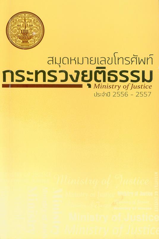 สมุดหมายเลขโทรศัพท์กระทรวงยุติธรรม 2556-2557 /กระทรวงยุติธรรม  สมุดโทรศัพท์กระทรวงยุติธรรม 2556-2557 Ministry of justice 2013-2014