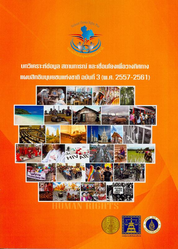 บทวิเคราะห์ข้อมูล สถานการณ์ เพื่อวางทิศทางแผนสิทธิมนุษยชนแห่งชาติ ฉบับที่ 3 (พ.ศ. 2557-2561)/กรมคุ้มครองสิทธิและเสรีภาพ กระทรวงยุติธรรม ; ศรีสมบัติ โชคประจักษ์ชัด...[และคนอื่นๆ]||แผนสิทธิมนุษยชนแห่งชาติ ฉบับที่ 3 (พ.ศ. 2557-2561)