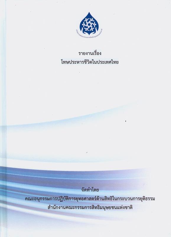 รายงานเรื่องโทษประหารชีวิตในประเทศไทย/คณะอนุกรรมการปฏิบัติการยุทธศาสตร์ด้านสิทธิในกระบวนการยุติธรรม สำนักงานคณะกรรมการสิทธิมนุษยชนแห่งชาติ||โทษประหารชีวิตในประเทศไทย|Report on death penalty in Thailand.