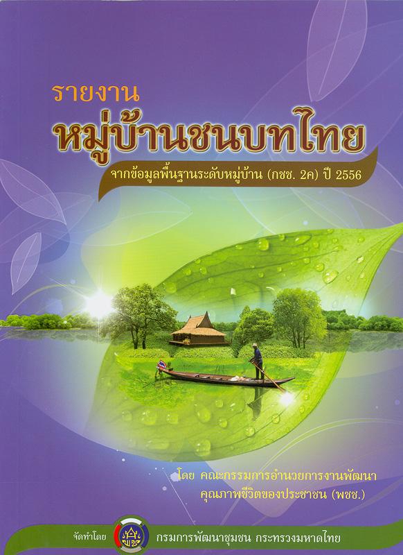 หมู่บ้านชนบทไทย จากข้อมูลพื้นฐานระดับหมู่บ้าน (กชช. 2ค) ปี 2556 /โดย คณะกรรมการอำนวยการงานพัฒนาคุณภาพชีวิตของประชาชนในชนบท (พชช.) ; จัดทำโดย กรมการพัฒนาชุมชน กระทรวงมหาดไทย||รายงานหมู่บ้านชนบทไทย ปี 2556 จากข้อมูลพื้นฐานระดับหมู่บ้าน (กชช. 2ค)