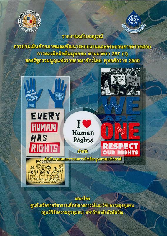 รายงานฉบับสมบูรณ์ การประเมินศักยภาพและพัฒนาระบบงานและกระบวนการตรวจสอบการละเมิดสิทธิมนุษยชน ตามมาตรา 257 (1) ของรัฐธรรมนูญแห่งราชอาณาจักรไทย พุทธศักราช 2550 /นพดล กรรณิกา, หัวหน้าโครงการวิจัย ; ภูมิ มูลศิลป์, เนตรนภิศ ละเอียด, สุริยัน บุญแท้, ภานุพงศ์ ดินต่อแดน, อรพินท์ พงษ์ประเสริฐ, ปุณฑรีก์ อิศรางกูร ณ อยุธยา, ชลทิวา วงษ์หาญ, นักวิจัย||การประเมินศักยภาพและพัฒนาระบบงานและกระบวนการตรวจสอบการละเมิดสิทธิมนุษยชน ตามมาตรา 257 (1) ของรัฐธรรมนูญแห่งราชอาณาจักรไทย พุทธศักราช 2550