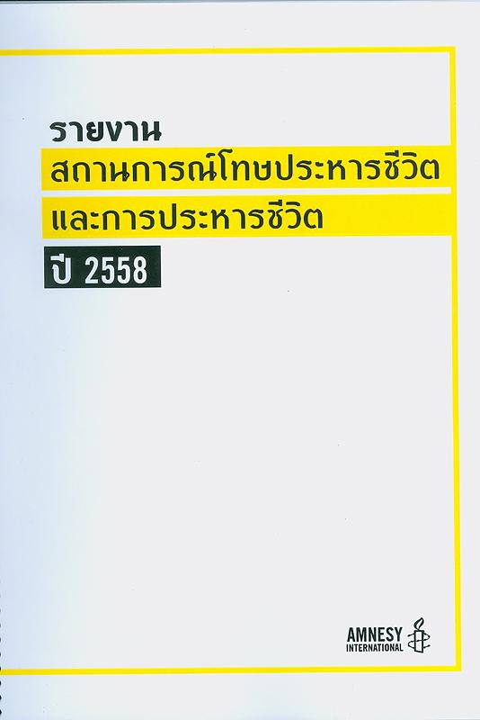 รายงานสถานการณ์โทษประหารชีวิตและการประหารชีวิต ปี 2558 /แอมเนสตี้ อินเตอร์เนชั่นแนล ประเทศไทย  Death penalty in 2015  โครงการเสวนาเรื่อง