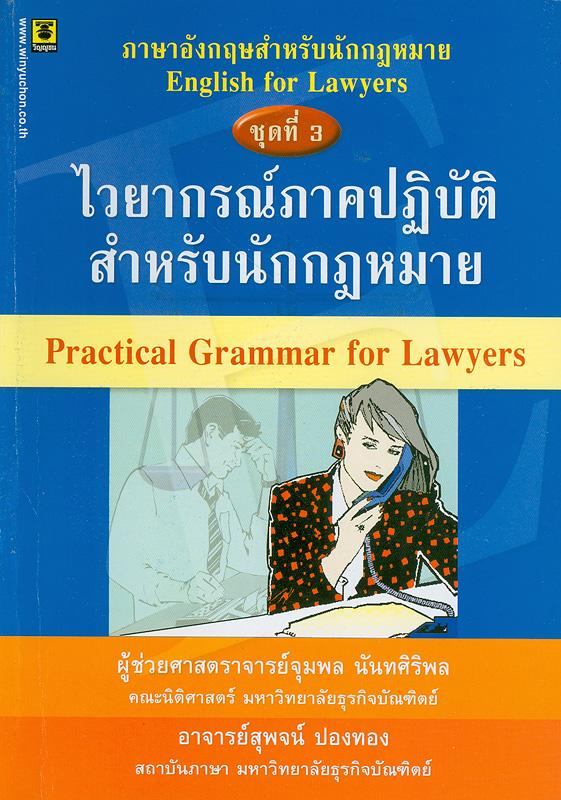 ไวยากรณ์ภาคปฏิบัติสำหรับนักกฎหมาย /จุมพล นันทศิริพล และสุพจน์ ปองทอง||Practical grammar for lawyers||ภาษอังกฤษสำหรับนักกฎหมาย ; 3
