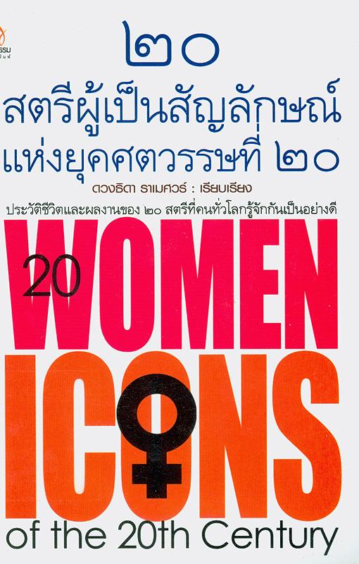 20 สตรีผู้เป็นสัญลักษณ์แห่งยุคศตวรรษที่ 20 /ดวงธิดา ราเมศวร์, เรียบเรียง||ยี่สิบสตรีผู้เป็นสัญลักษณ์แห่งยุคศตวรรษที่ 20|Twenty women icons of the 20th century|20 women icons of the 20th century|สตรีผู้เป็นสัญลักษณ์แห่งยุคศตวรรษที่ 20