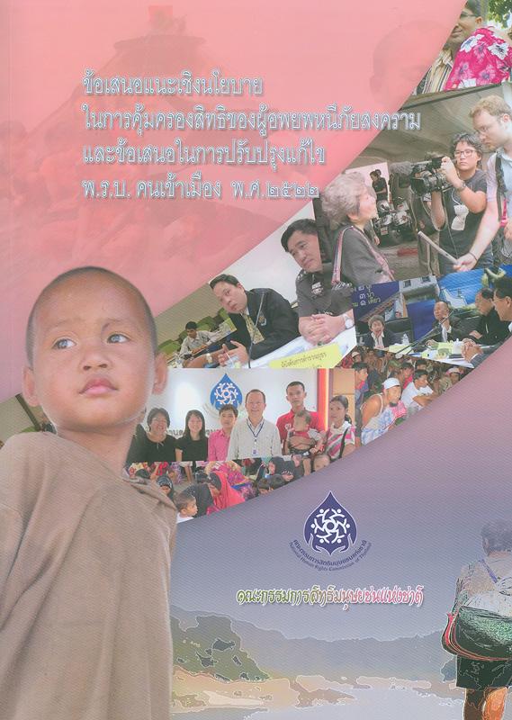 ข้อเสนอแนะเชิงนโยบายในการคุ้มครองสิทธิของผู้อพยพหนีภัยสงครามและข้อเสนอในการปรับปรุงแก้ไข พ.ร.บ.คนเข้าเมือง พ.ศ. 2522/คณะกรรมการสิทธิมนุษยชนแห่งชาติ||NHRCT's recommendations on the protection of refugee's rights and the amendment of the Immigration Act B.E.2522 (1979)(Thai Language)