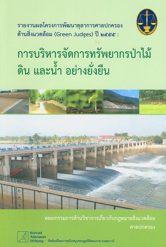 รายงานผลโครงการพัฒนาตุลาการศาลปกครองด้านสิ่งแวดล้อม (Green Judges) ปี 2555 :การบริหารจัดการทรัพยากรป่าไม้ ดิน และน้ำ อย่างยั่งยืน /คณะกรรมการด้านวิชาการเกี่ยวกับกฎหมายสิ่งแวดล้อม ศาลปกครอง ; บรรณาธิการ, ชาชิวัฒน์ ศรีแก้ว||การบริหารจัดการทรัพยากรป่าไม้ ดิน และน้ำ อย่างยั่งยืน|Green judges