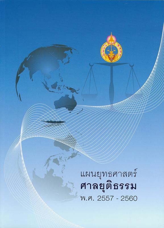 แผนยุทธศาสตร์ศาลยุติธรรม พ.ศ. 2557-2560 /สำนักงานศาลยุติธรรม