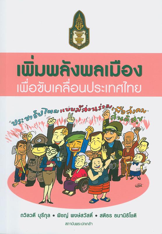เพิ่มพลังพลเมืองเพื่อขับเคลื่อนประเทศไทย /ถวิลวดี บุรีกุล, พิชญ์ พงษ์สวัสดิ์ และสติธร ธนานิธิโชติ