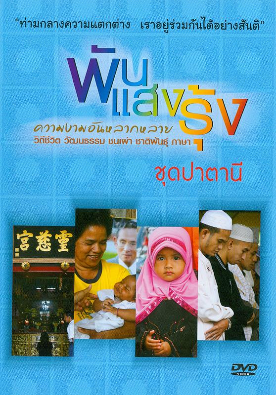 ปาตานี[videorecording] /ศูนย์ศึกษาและพัฒนาสันติวิธี มหาวิทยาลัยมหิดล ร่วมกับองค์การกระจายเสียงและแพร่ภาพสาธารณะแห่งประเทศไทย (Thai PBS) และบริษัทป่าใหญ่ครีเอชั่น||พันแสงรุ้ง ความงามอันหลากหลาย วิถีชีวิต วัฒนธรรม ชนเผ่าชาติพันธุ์ ภาษา