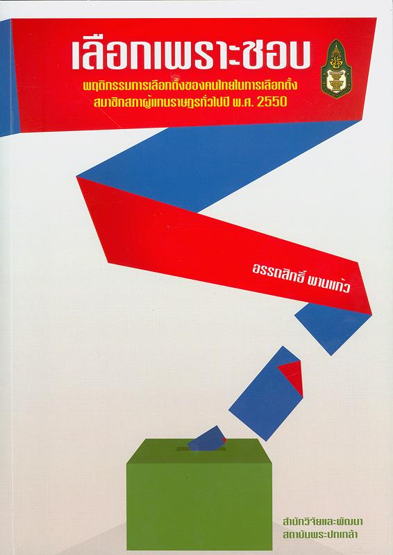 เลือกเพราะชอบ :พฤติกรรมการเลือกตั้งของคนไทยในการเลือกตั้งสมาชิกสภาผู้แทนราษฎรทั่วไปปี พ.ศ. 2550 /อรรถสิทธิ์ พานแก้ว||พฤติกรรมการเลือกตั้งของคนไทยในการเลือกตั้งสมาชิกสภาผู้แทนราษฎรทั่วไปปี พ.ศ. 2550