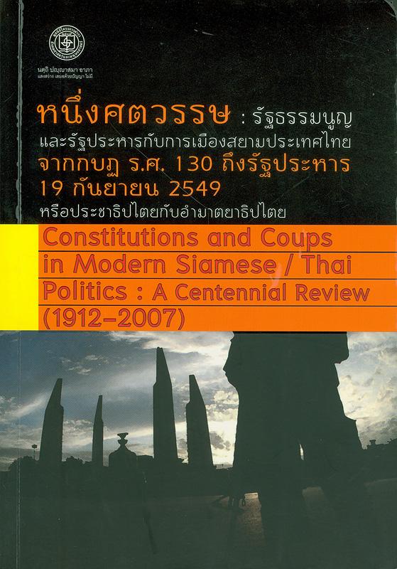 หนึ่งศตวรรษ :รัฐธรรมนูญและรัฐประหารกับการเมืองสยามประเทศไทย จากกบฏ ร.ศ. 130 ถึงรัฐประหาร 19 กันยายน 2549 หรือประชาธิปไตยกับอำมาตยาธิปไตย/บรรณาธิการ ชาญวิทย์ เกษตรศิริ ; ผู้ช่วยบรรณาธิการ : สมถวิล ลือชาพัฒนาพร, สิริกาญจน์ รัตนเกตุ||Constitutions and coups in modern Siamese/Thai politics : a centennial review (1912-2007) ||เอกสารวิชาการโครงการตลาดวิชา มหาวิทยาลัยชาวบ้าน ;1/2550/2007