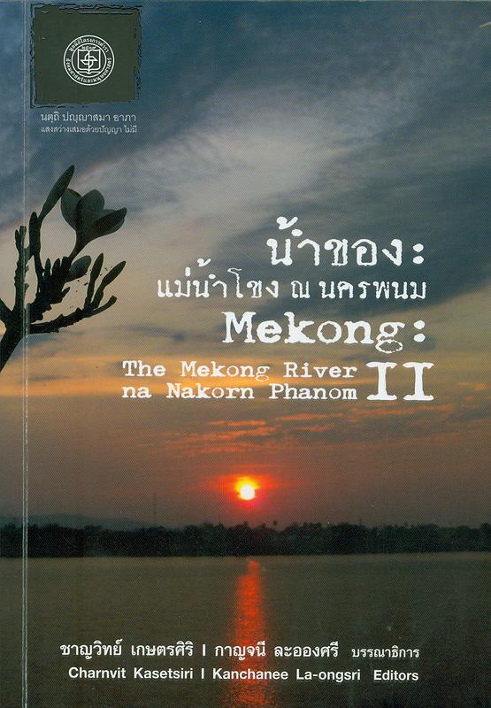 น้ำของ :แม่น้ำโขง ณ นครพนม 2/บรรณาธิการ ชาญวิทย์ เกษตรศิริ และกาญจนี ละอองศรี||Mekong : the Mekong River na Nakorn Phanom II|เอกสารสรุปการสัมมนาวิชาการ แม่น้ำโขง ณ นครพนม II