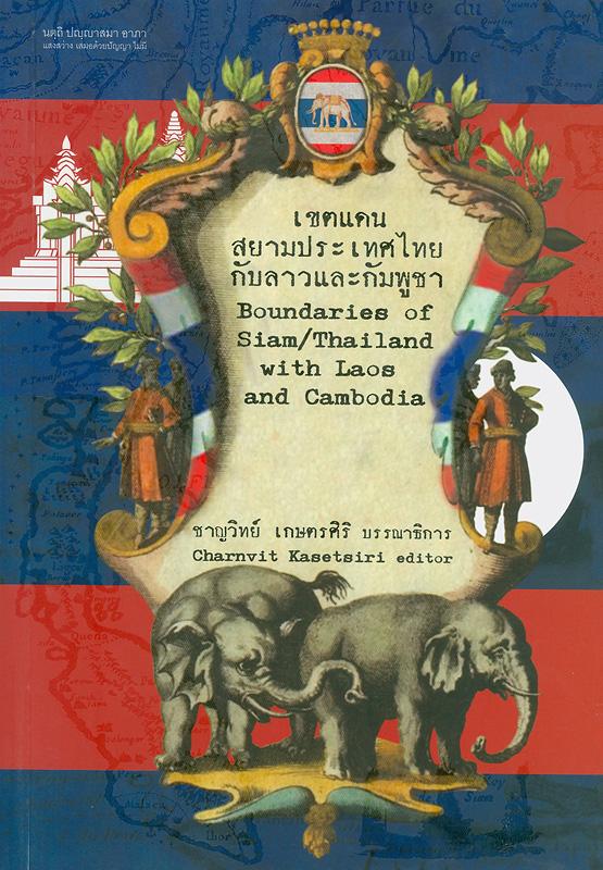 เขตแดนสยามประเทศไทยกับลาวและกัมพูชา /ชาญวิทย์ เกษตรศิริ บรรณาธิการ||Boundaries of Siam/Thailand with Laos and Cambodia