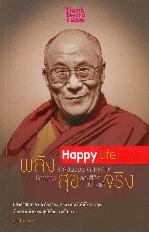 Happy  Life พลังคำสอนของ ดาไล ลามะ เพื่อความสุขของชีวิตอย่างแท้จริง /บรรณาธิการ นักรบ พิมพ์ขาว