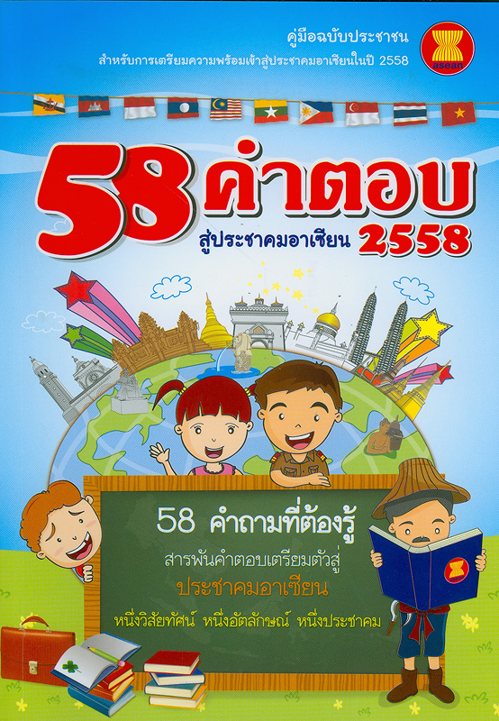 58 คำตอบ สู่ประชาคมอาเซียน 2558 /กรมอาเซียน กระทรวงการต่างประเทศ ; บรรณาธิการและผู้เรียบเรียง อรรถยุทธ์ ศรีสมุทร และลดา ภู่มาศ||คู่มือฉบับประชาชนสำหรับการเตรียมความพร้อมเข้าสู่ประชาคมอาเซียนในปี 2558|ห้าสิบแปด คำตอบ สู่ประชาคมอาเซียน 2558|Towards ASEAN Community 2015