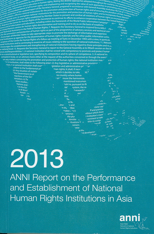 2013 ANNI report on the performance and establishment of National Human Rights Institutions in Asia /Asian NGOs Network on National Human Rights Institutions ; editors, Balasingham Skanthakumar||Report on the performance and establishment of National Human Rights Institutions in Asia