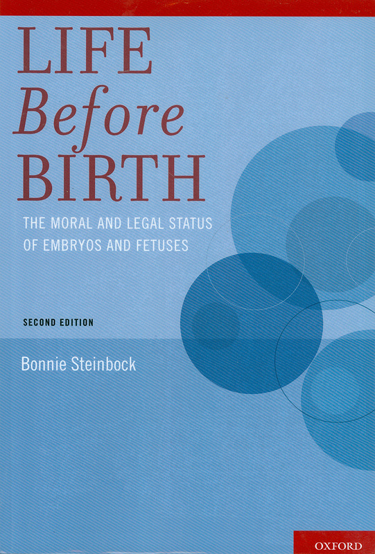 Life before birth :the moral and legal status of embryos and fetuses /Bonnie Steinbock
