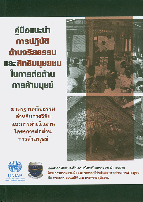 คู่มือแนะนำการปฏิบัติด้านจริยธรรมและสิทธิมนุษยชนในการต่อต้านการค้ามนุษย์ :มาตรฐานจริยธรรมสำหรับการวิจัยและการดำเนินงานโครงการต่อต้านการค้ามนุษย์ / ผู้แปล ก่องเพชร กุลสุจริต||Guide to ethics and human rights in counter-trafficking : ethical standards for counter-trafficking research and programming