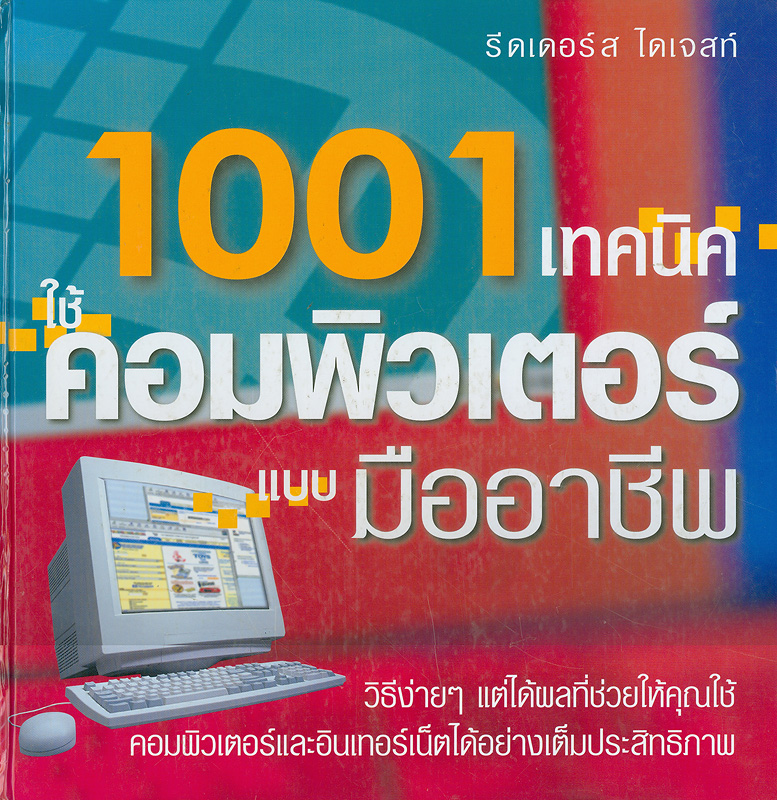 1001 เทคนิคใช้คอมพิวเตอร์แบบมืออาชีพ /บรรณาธิการ, ธนิต แกล้วเดชศรี ; คณะผู้แปล ภัทรพงศ์ น้อยเรื่อง...[และคนอื่นๆ]||1001 Computer hints and tips|1001 เทคนิคใช้คอมพิวเตอร์แบบมืออาชีพ : วิธีง่าย ๆแต่ได้ผลที่ช่วยให้คุณใช้คอมพิวเตอร์และอินเทอร์เน็ตได้อย่างเต็มประสิทธิภาพ|พันหนึ่งเทคนิคใช้คอมพิวเตอร์แบบมืออาชีพ