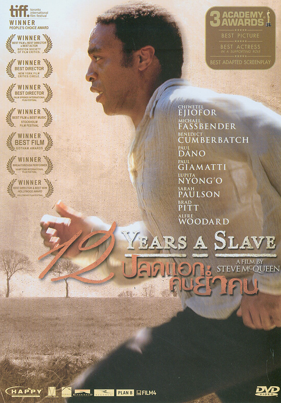 12 years a slave :A film by Steve McQueen[videorecording]/Regency Enterprises and River Road Entertainment present ; a film by Steve McQueen ; produced by Brad Pitt, Dede Gardner, Jeremy Kleiner, Steve McQueen, Arnon Milchan ; screenplay by John Ridley ; directed by Steve McQueen||Twelve years a slave|12 ปี ปลดแอก คนย่ำคน