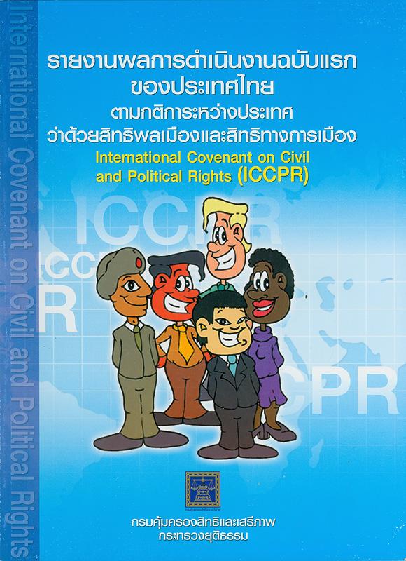 รายงานผลการดำเนินงานฉบับแรกของประเทศไทยตามกติการะหว่างประเทศว่าด้วยสิทธิพลเมืองและสิทธิทางการเมือง/กรมคุ้มครองสิทธิและเสรีภาพ กระทรวงยุติธรรม  International covenant on civil and political rights (ICCPR)