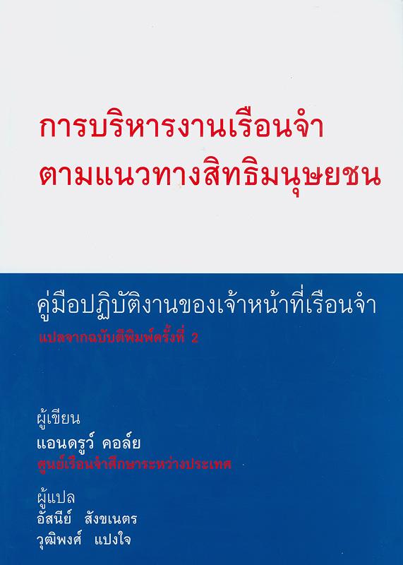 การบริหารงานเรือนจำตามแนวทางสิทธิมนุษยชน :คู่มือปฏิบัติงานของเจ้าหน้าที่เรือนจำ/แอนดรูว์ คอล์ย ; ผู้แปล อัศนีย์ สังขเนตร, วุฒิพงศ์ แปงใจ||A human rights approach to prison management : handbook for prison staff