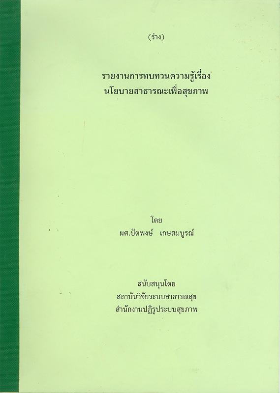(ร่าง) รายงานการทบทวนความรู้เรื่องนโยบายสาธารณะเพื่อสุขภาพ /ปัตพงษ์ เกษสมบูรณ์||รายงานการทบทวนความรู้เรื่องนโยบายสาธารณะเพื่อสุขภาพ (ร่าง)