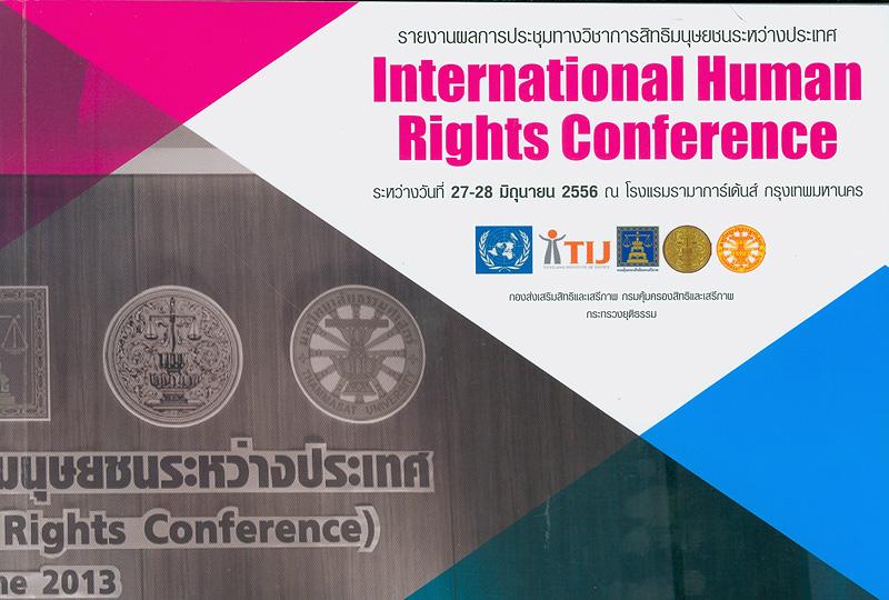 รายงานผลการประชุมทางวิชาการสิทธิมนุษยชนระหว่างประเทศ ระหว่างวันที่ 27-28 มิถุนายน 2556 ณ โรงแรมรามาการ์เด้นส์ กรุงเทพมหานคร/กรมคุ้มครองสิทธิและเสรีภาพ กระทรวงยุติธรรม||International Human Rights Conference|การป้องกันการทรมานฯ สถานการณ์สิทธิมนุษยชนในภูมิภาคต่างๆ