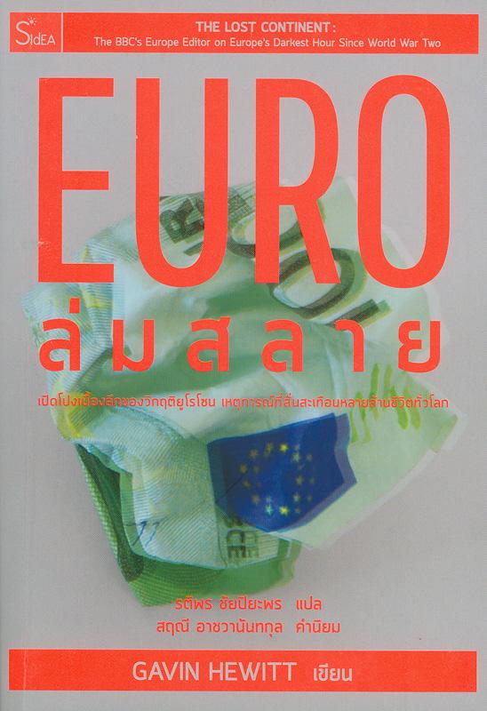 EURO ล่มสลาย :เปิดโปงเบื้องลึกของวิกฤติยูโรโซนเหตุการณ์ที่สั่นสะเทือนหลายล้านชีวิตทั่วโลก/Gavin Hewitt ; รติพร ชัยปิยะพร แปล||The lost continent : the BBC's Europe editor on Europe's darkest hour since World War Two