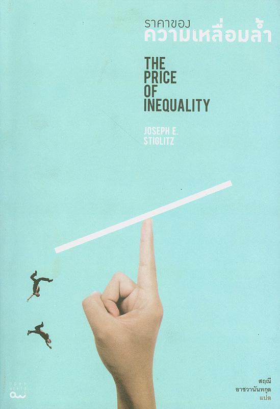 ราคาของความเหลื่อมล้ำ/Joseph E. Stiglitz ; สฤณี อาชวานันทกุล, แปล||The price of inequality : how today's divided society endangers our future