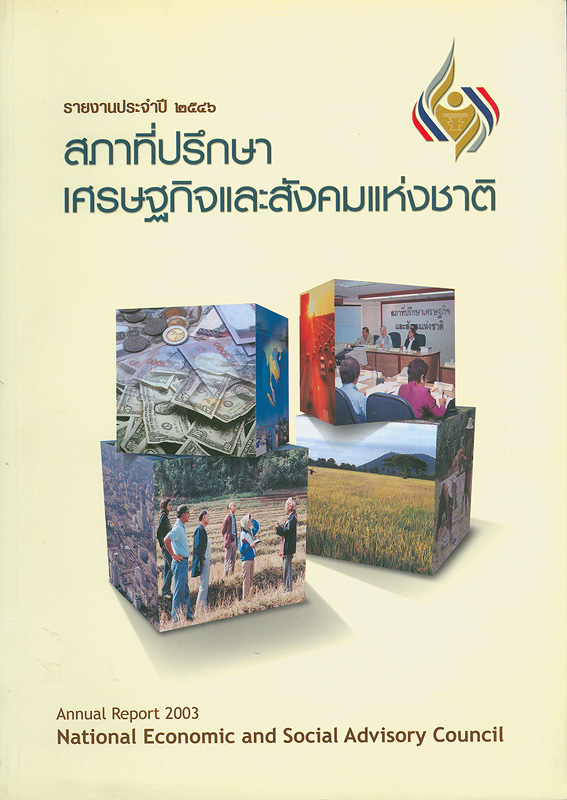 รายงานประจำปี 2546 สภาที่ปรึกษาเศรษฐกิจและสังคมแห่งชาติ /สำนักงานสภาที่ปรึกษาเศรษฐกิจและสังคมแห่งชาติ  รายงานประจำปี สภาที่ปรึกษาเศรษฐกิจและสังคมแห่งชาติ Annual report 2003 National Economic and Social Advisory Council