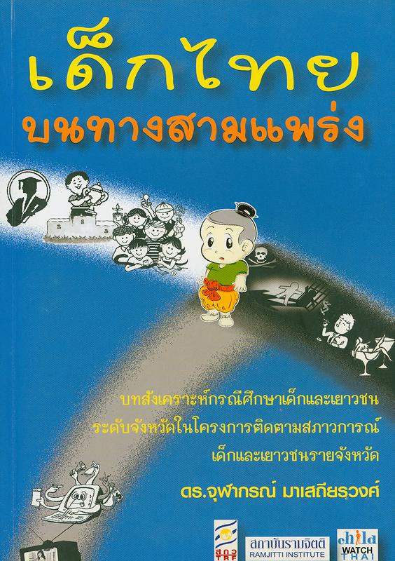 เด็กไทยบนทางสามแพร่ง :บทสังเคราะห์กรณีศึกษาเด็กและเยาวชนระดับจังหวัดในโครงการติดตามสภาวการณ์ เด็กและเยาวชนรายจังหวัด /จุฬาลงกรณ์ มาเสถียรวงศ์