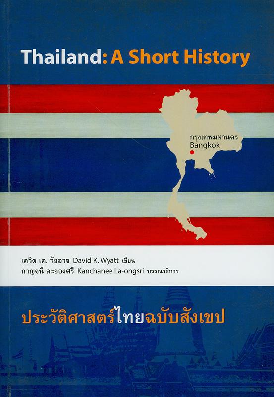 ประวัติศาสตร์ไทย ฉบับสังเขป /David K. Wyatt ; ชาญวิทย์ เกษตรศิริ ... [และคนอื่น ๆ] แปล ;กาญจนี ละอองศรี, บรรณาธิการ||Thailand : a short history