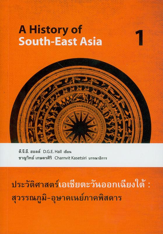 ประวัติศาสตร์เอเชียตะวันออกเฉียงใต้ : สุวรรณภูมิ-อุษาคเนย์ภาคพิสดาร เล่มที่ 1 /ดี.จี.อี. ฮอลล์ เขียน  ; วรุณยุพา สนิทวงศ์ ณ อยุธยา ... [และคนอื่น ๆ], ผู้แปล ; ชาญวิทย์ เกษตรศิริ,บรรณาธิการ||A history of South-East Asia