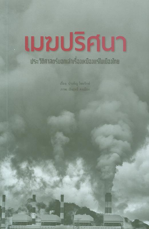 เมฆปริศนา :ประวัติศาสตร์บอกเล่าเรื่องเหมืองแร่ในเมืองไทย / เรื่อง บำเพ็ญ ไชยรักษ์ ; ภาพ เริงฤทธิ์ คงเมือง||ประวัติศาสตร์บอกเล่าเรื่องเหมืองแร่ในเมืองไทย