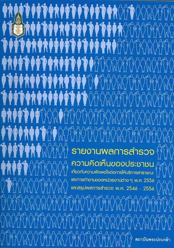 รายงานผลการสำรวจความคิดเห็นของประชาชนเกี่ยวกับความพึงพอใจต่อการบริการสาธารณะและการทำงานของหน่วยงานต่าง ๆ พ.ศ. 2556 และสรุปผลการสำรวจ พ.ศ. 2546 - 2556/สำนักวิจัยและพัฒนา สถาบันพระปกเกล้า||ความคิดเห็นของประชาชนเกี่ยวกับความพึงพอใจต่อการบริการสาธารณะ และการทำงานของหน่วยงานต่าง ๆ