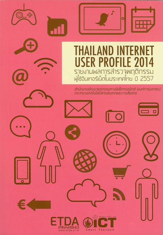 รายงานผลการสำรวจพฤติกรรมผู้ใช้อินเทอร์เน็ตในประเทศไทย ปี 2557/สำนักงานพัฒนาธุรกรรมทางอิเล็กทรอนิกส์ (องค์การมหาชน) กระทรวงเทคโนโลยีสารสนเทศและการสื่อสาร||การสำรวจพฤติกรรมผู้ใช้อินเทอร์เน็ตในประเทศไทย|Thailand internet user profile 2014