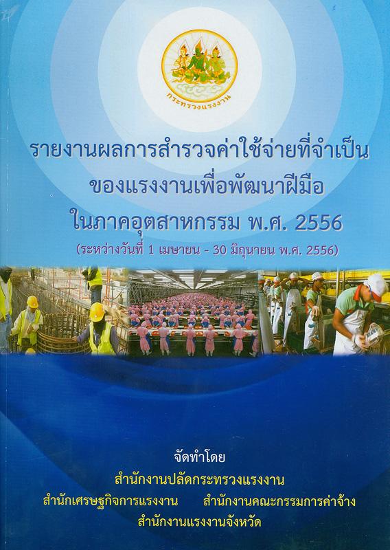 รายงานผลการสำรวจค่าใช้จ่ายที่จำเป็นของแรงงานเพื่อพัฒนาฝีมือในภาคอุตสาหกรรม พ.ศ.2556 (ระหว่างวันที่ 1 เมษายน - 30 มิถุนายน 2556) /สำนักงานปลัดกระทรวงแรงงาน, สำนักเศรษฐกิจการแรงงาน, สำนักงานคณะกรรมการค่าจ้าง, สำนักงานแรงงานจังหวัด||การสำรวจค่าใช้จ่ายที่จำเป็นของแรงงานเพื่อพัฒนาฝีมือในภาคอุตสาหกรรม พ.ศ.2556