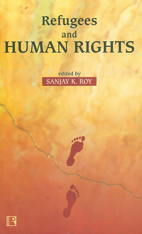Refugees and human rights :social and political dynamics of refugee problem in eastern and north-eastern India/edited by Sanjay K. Roy