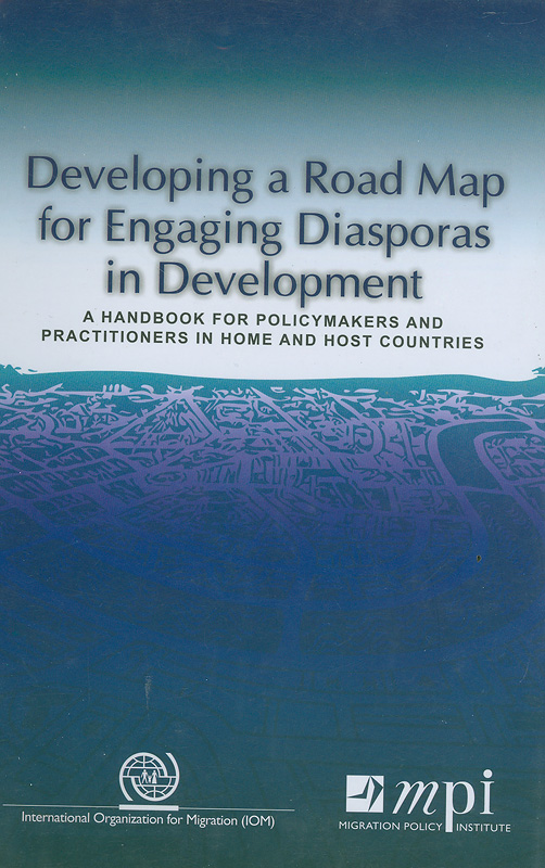 Developing a road map for engaging diasporas in development :a handbook for policymakers and practitioners in home and host countries/Dovelyn Agunias Rannveig; Kathleen Newland; International Organization for Migration.; Migration Policy Institute