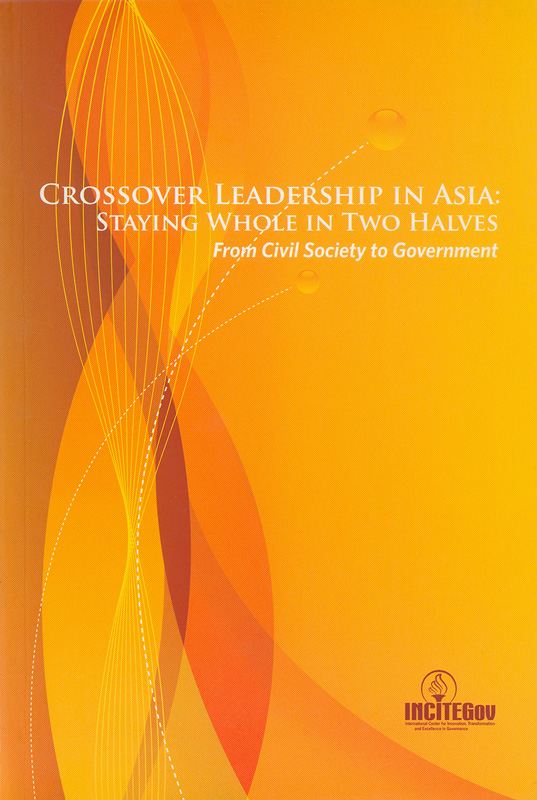 Crossover leadership in Asia :staying whole in two halves : from civil society to government/Margarita Lopa-Perez...[et.al.]