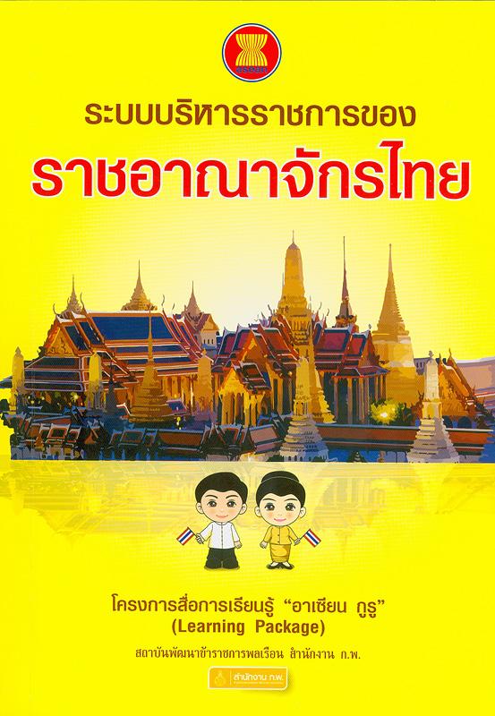 ระบบบริหารราชการของราชอาณาจักรไทย /บรรณาธิการ, ประยูร อัครบวร ; นักวิจัย, นพรัตน์ พาทีทิน และมุกริน หิรัญตรีพล  โครงการสื่อการเรียนรู้