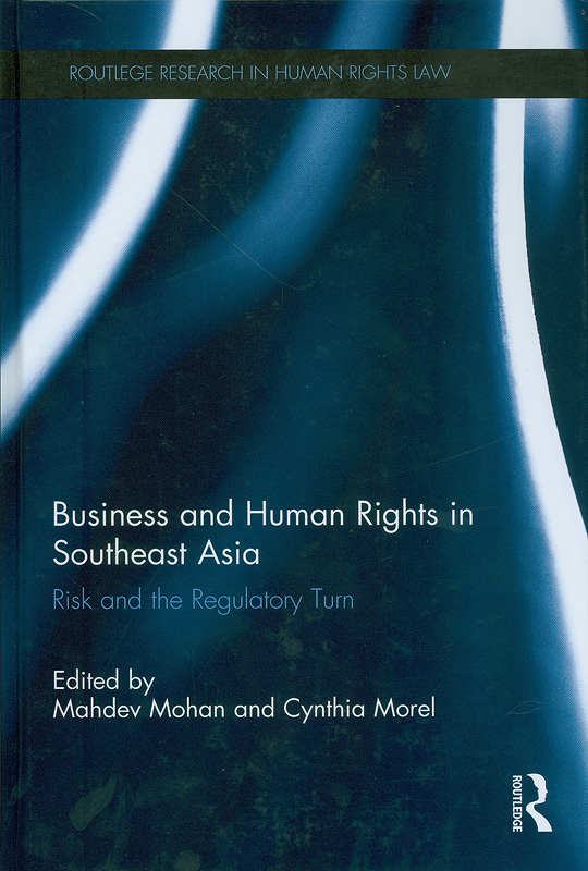 Business and human rights in Southeast Asia :risk and the regulatory turn/edited by Mahdev Mohan, Cynthia Morel||Routledge research in human rights law