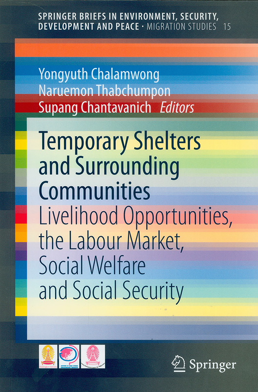 Temporary shelters and surrounding communities :livelihood opportunities, thelabour market, social welfare and social security /Yongyuth Chalamwong, Naruemon Thabchumpon, Supang Chantavanich, editors||Springer Briefs in environment, security, development and peace. Migration studies ;volume 15